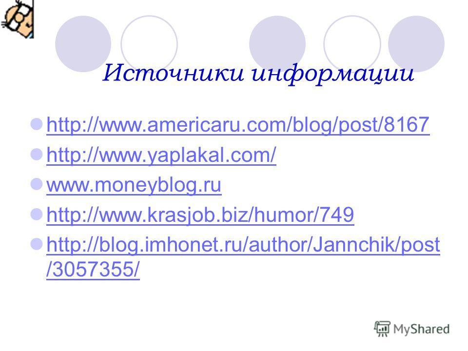 Источники информации http://www.americaru.com/blog/post/8167 http://www.yaplakal.com/ www.moneyblog.rumoneyblog.ru http://www.krasjob.biz/humor/749 http://blog.imhonet.ru/author/Jannchik/post /3057355/ http://blog.imhonet.ru/author/Jannchik/post /305