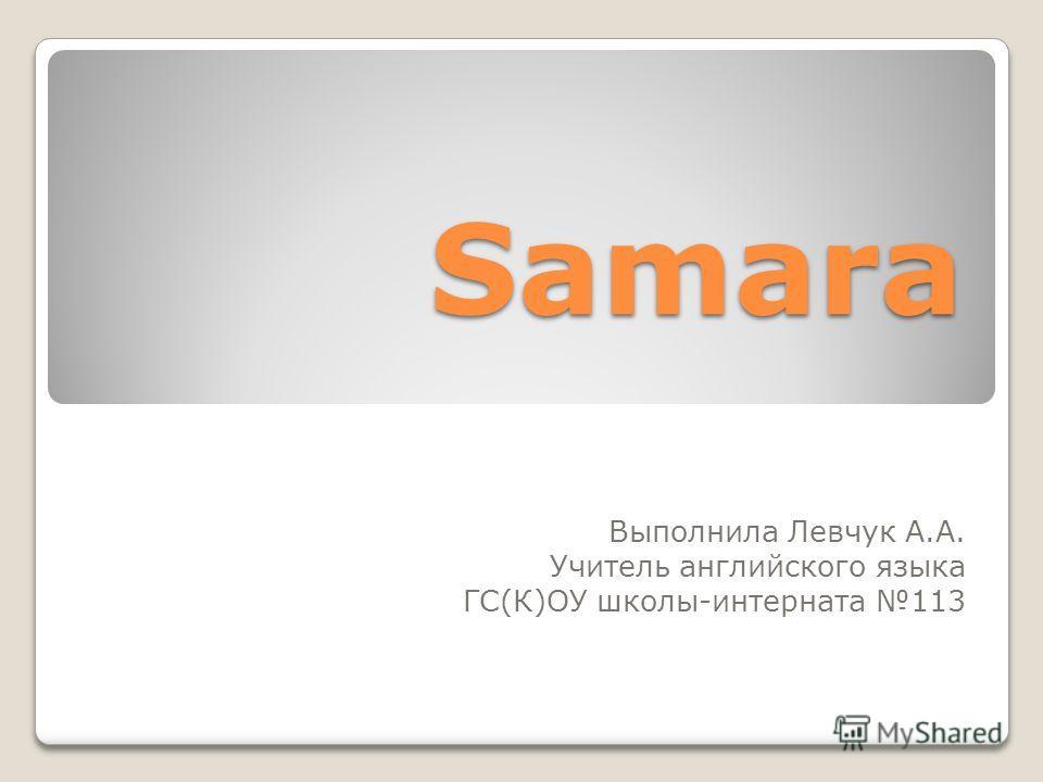 Samara Выполнила Левчук А.А. Учитель английского языка ГС(К)ОУ школы-интерната 113