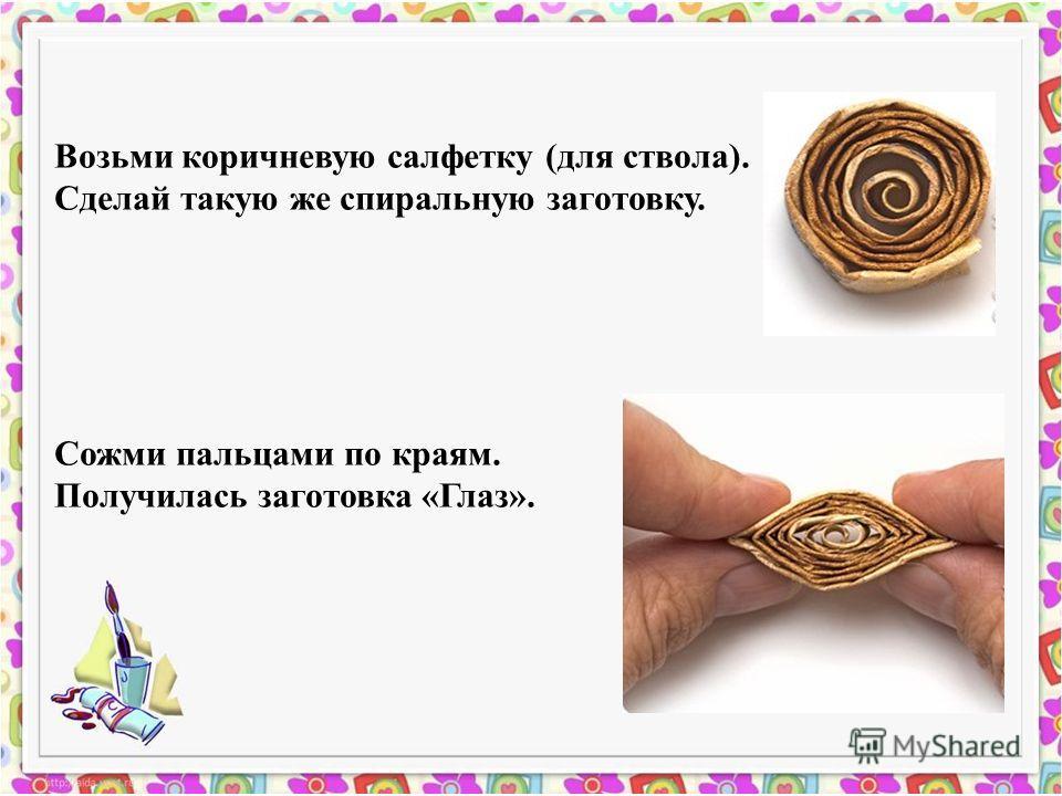 Возьми коричневую салфетку (для ствола). Сделай такую же спиральную заготовку. Сожми пальцами по краям. Получилась заготовка «Глаз».