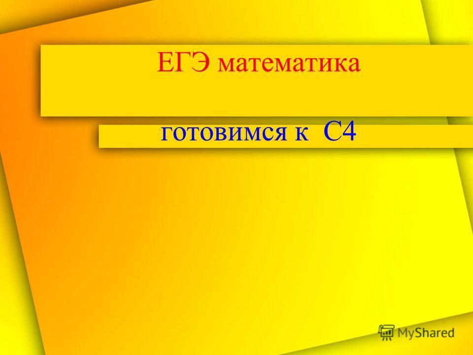 ЕГЭ математика готовимся к С4