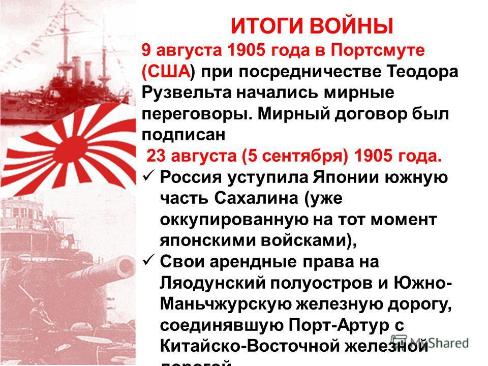 ИТОГИ ВОЙНЫ 9 августа 1905 года в Портсмуте (США) при посредничестве Теодора Рузвельта начались мирные переговоры. Мирный договор был подписан 23 августа (5 сентября) 1905 года. Россия уступила Японии южную часть Сахалина (уже оккупированную на тот м