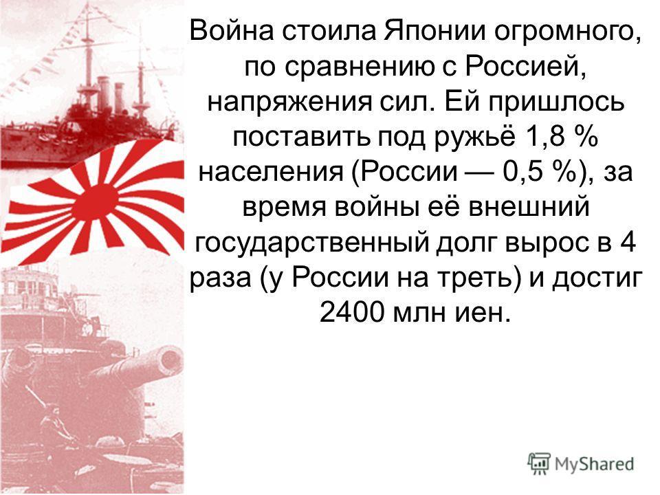 Война стоила Японии огромного, по сравнению с Россией, напряжения сил. Ей пришлось поставить под ружьё 1,8 % населения (России 0,5 %), за время войны её внешний государственный долг вырос в 4 раза (у России на треть) и достиг 2400 млн иен.