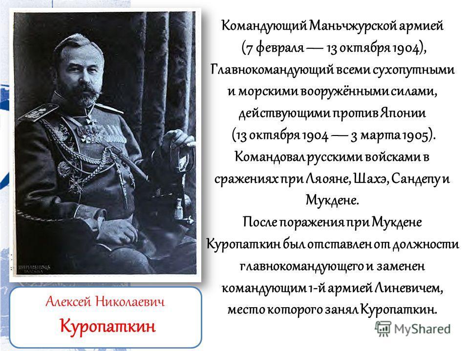 Алексей Николаевич Куропаткин Командующий Маньчжурской армией (7 февраля 13 октября 1904), Главнокомандующий всеми сухопутными и морскими вооружёнными силами, действующими против Японии (13 октября 1904 3 марта 1905). Командовал русскими войсками в с