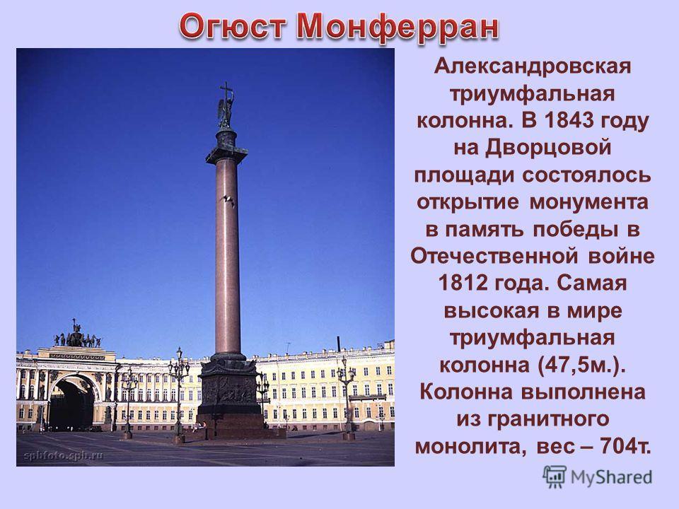 Александровская триумфальная колонна. В 1843 году на Дворцовой площади состоялось открытие монумента в память победы в Отечественной войне 1812 года. Самая высокая в мире триумфальная колонна (47,5м.). Колонна выполнена из гранитного монолита, вес –