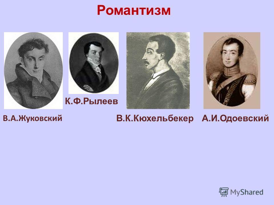 В.А.Жуковский К.Ф.Рылеев В.К.КюхельбекерА.И.Одоевский Романтизм