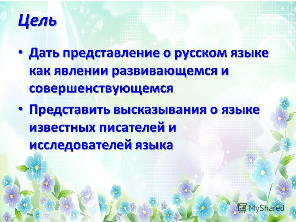Цель Дать представление о русском языке как явлении развивающемся и совершенствующемся Дать представление о русском языке как явлении развивающемся и совершенствующемся Представить высказывания о языке известных писателей и исследователей языка Предс