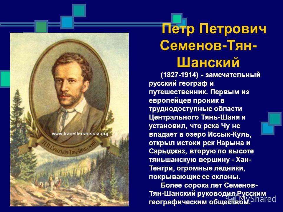 Петр Петрович Семенов-Тян- Шанский (1827-1914) - замечательный русский географ и путешественник. Первым из европейцев проник в труднодоступные области Центрального Тянь-Шаня и установил, что река Чу не впадает в озеро Иссык-Куль, открыл истоки рек На