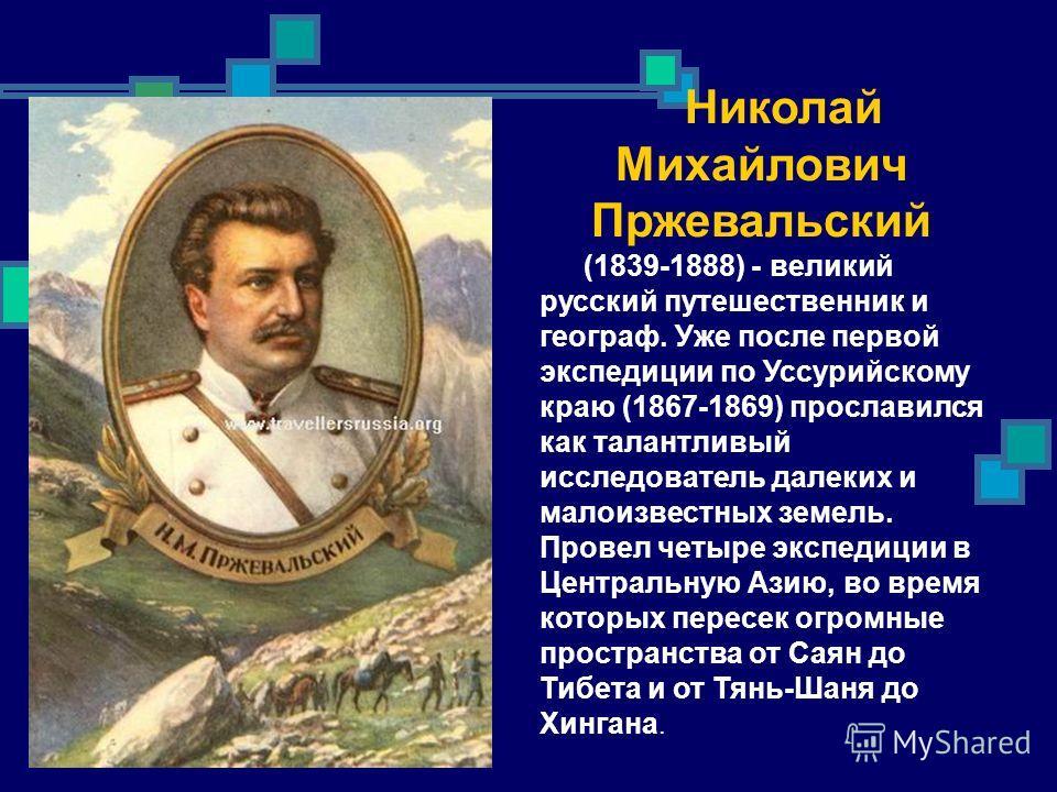 Николай Михайлович Пржевальский (1839-1888) - великий русский путешественник и географ. Уже после первой экспедиции по Уссурийскому краю (1867-1869) прославился как талантливый исследователь далеких и малоизвестных земель. Провел четыре экспедиции в