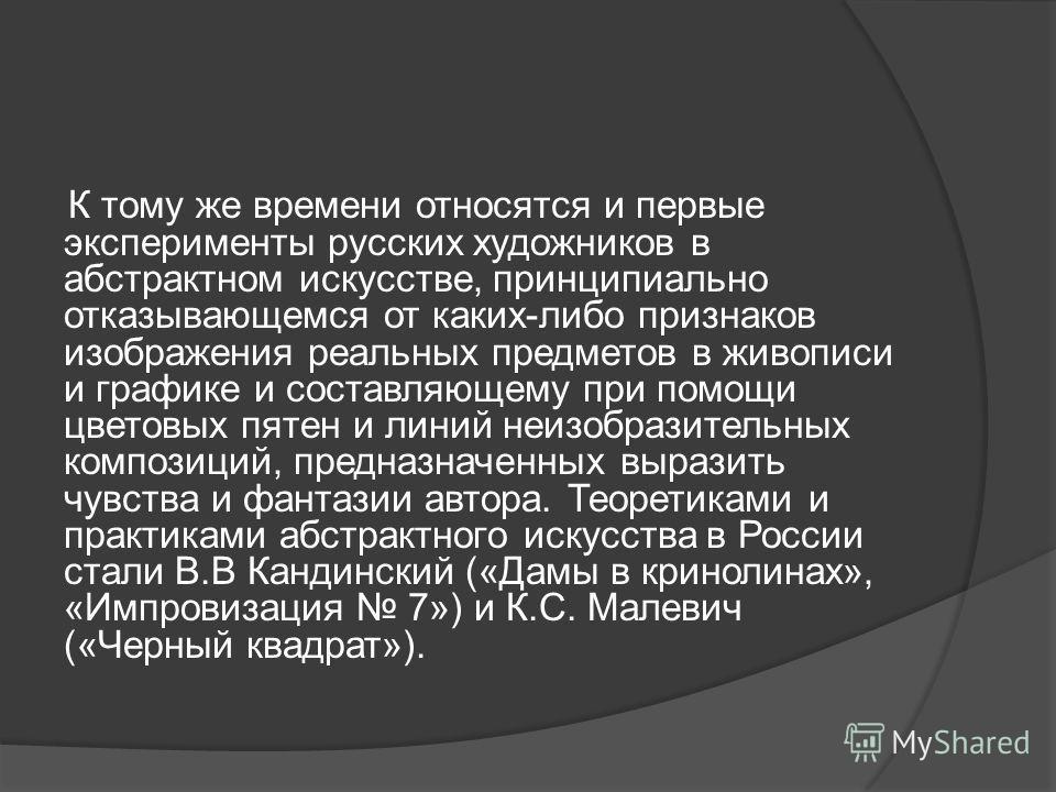 К тому же времени относятся и первые эксперименты русских художников в абстрактном искусстве, принципиально отказывающемся от каких-либо признаков изображения реальных предметов в живописи и графике и составляющему при помощи цветовых пятен и линий н