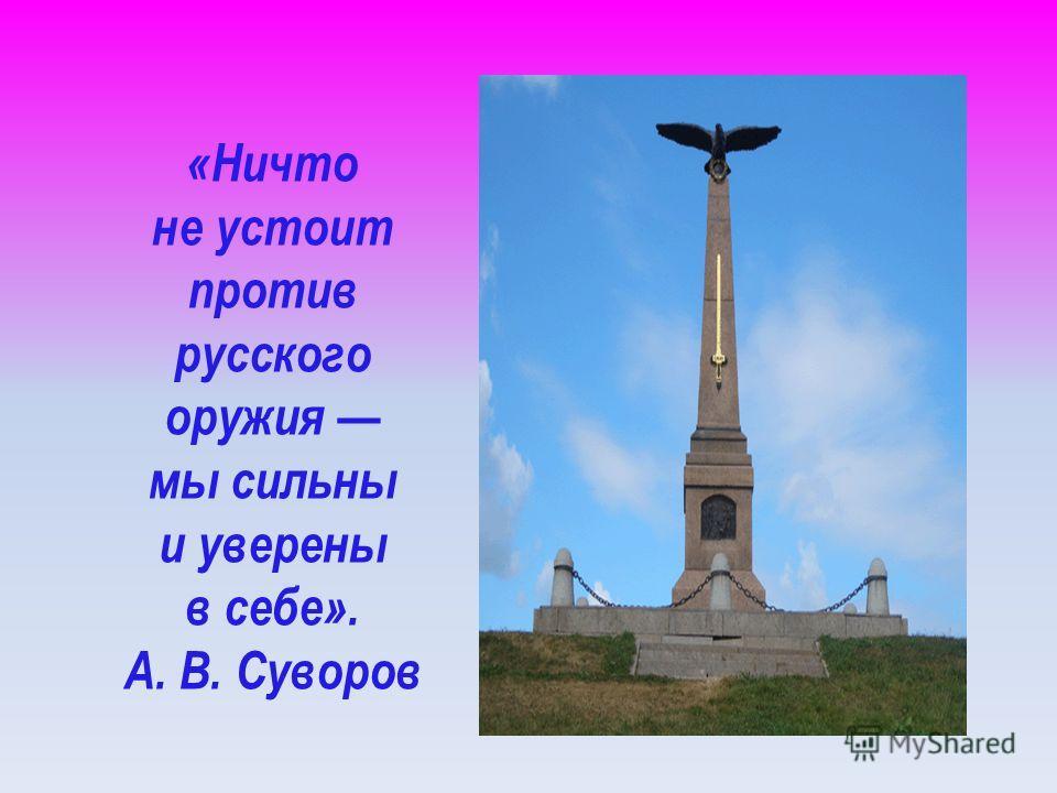 «Ничто не устоит против русского оружия мы сильны и уверены в себе». А. В. Суворов