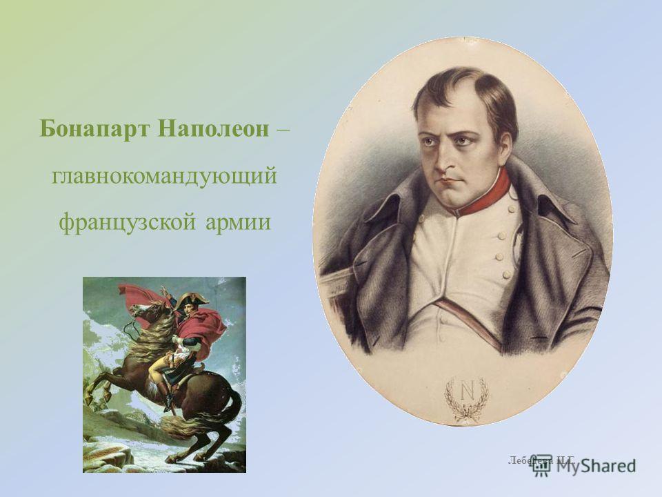 Бонапарт Наполеон – главнокомандующий французской армии Лебедева Н.Г.