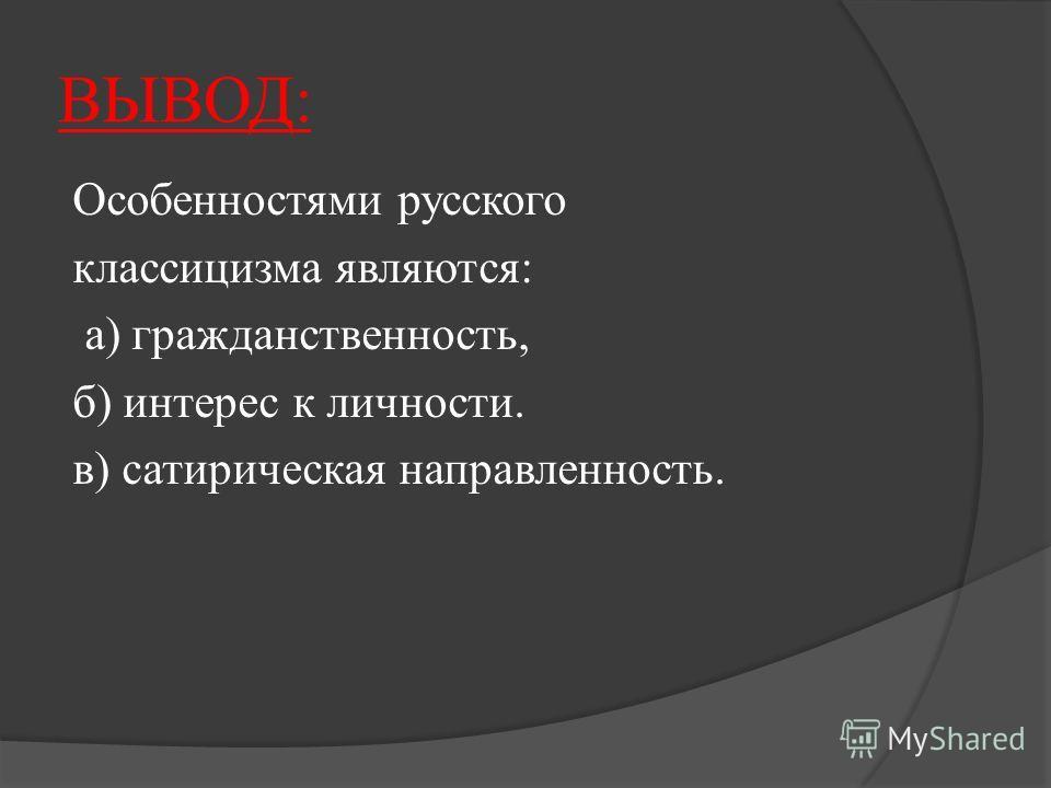 ВЫВОД: Особенностями русского классицизма являются: а) гражданственность, б) интерес к личности. в) сатирическая направленность.
