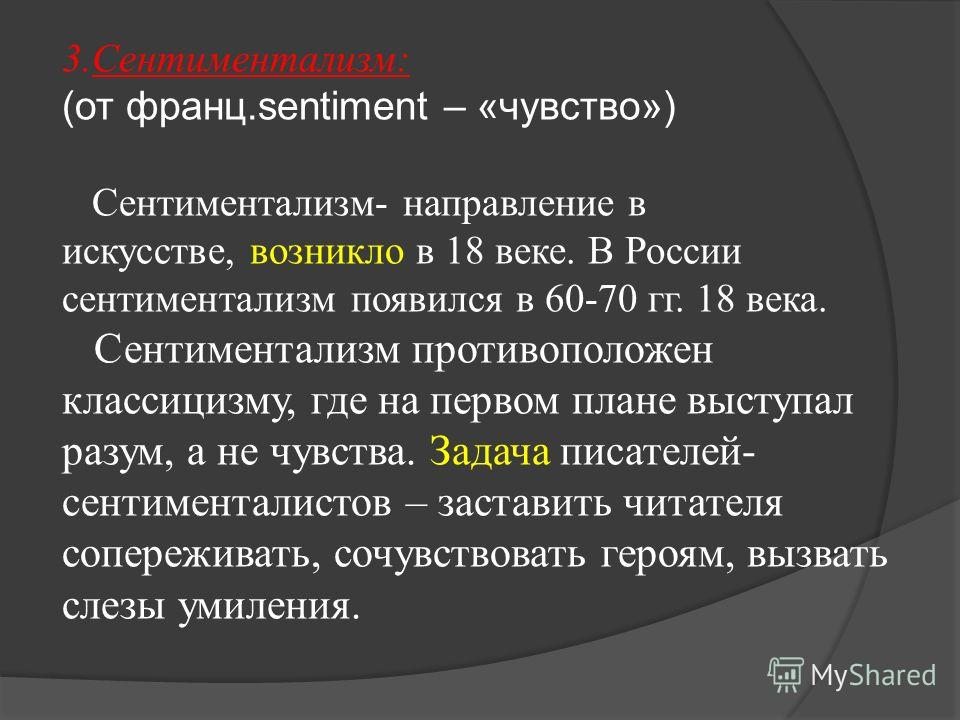 3.Сентиментализм: (от франц.sentiment – «чувство») Сентиментализм- направление в искусстве, возникло в 18 веке. В России сентиментализм появился в 60-70 гг. 18 века. Сентиментализм противоположен классицизму, где на первом плане выступал разум, а не