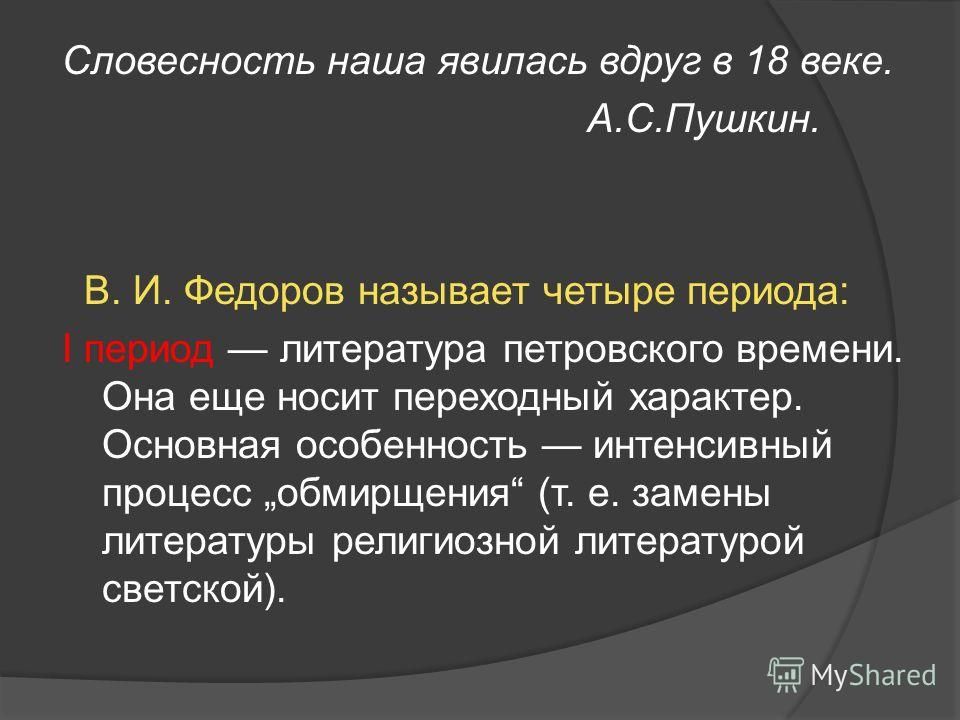 Словесность наша явилась вдруг в 18 веке. А.С.Пушкин. В. И. Федоров называет четыре периода: I период литература петровского времени. Она еще носит переходный характер. Основная особенность интенсивный процесс обмирщения (т. е. замены литературы рели