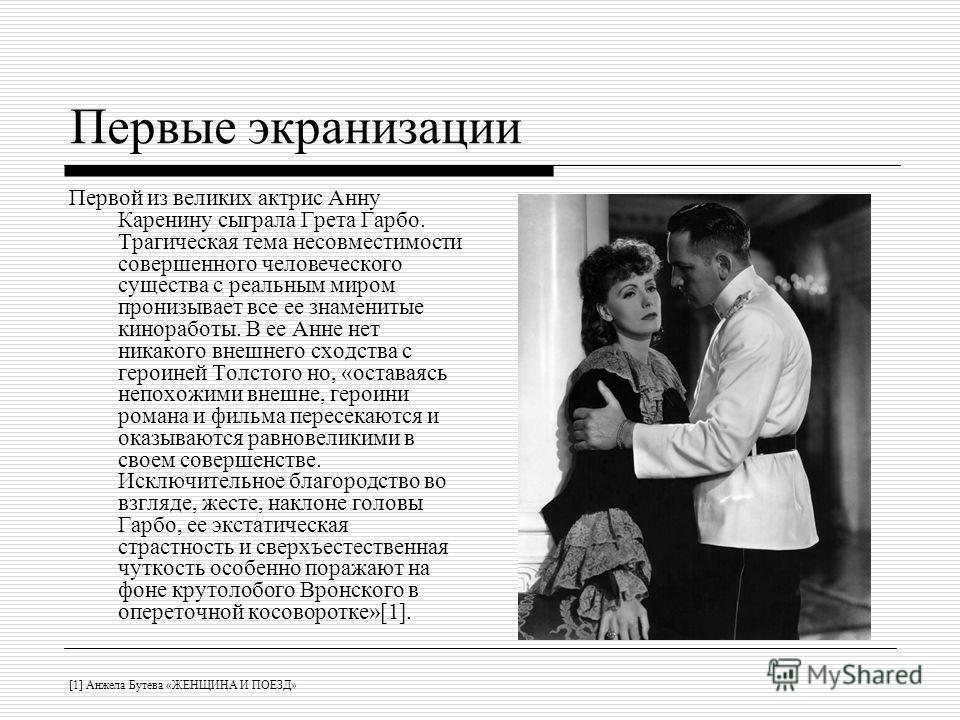 Первые экранизации Первой из великих актрис Анну Каренину сыграла Грета Гарбо. Трагическая тема несовместимости совершенного человеческого существа с реальным миром пронизывает все ее знаменитые киноработы. В ее Анне нет никакого внешнего сходства с