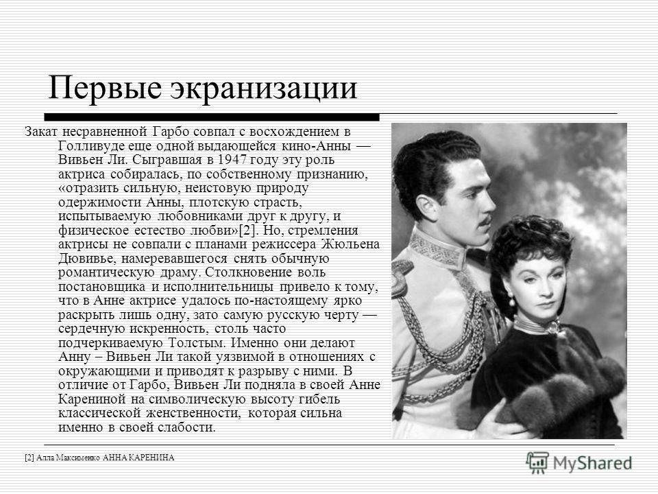 Первые экранизации Закат несравненной Гарбо совпал с восхождением в Голливуде еще одной выдающейся кино-Анны Вивьен Ли. Сыгравшая в 1947 году эту роль актриса собиралась, по собственному признанию, «отразить сильную, неистовую природу одержимости Анн