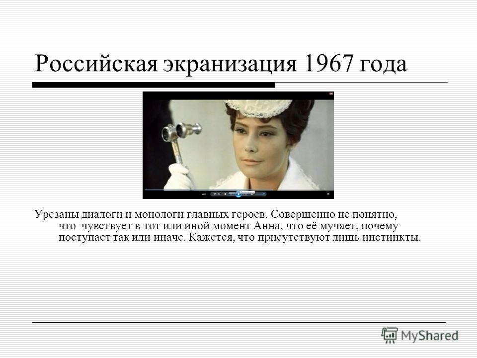 Российская экранизация 1967 года Урезаны диалоги и монологи главных героев. Совершенно не понятно, что чувствует в тот или иной момент Анна, что её мучает, почему поступает так или иначе. Кажется, что присутствуют лишь инстинкты.