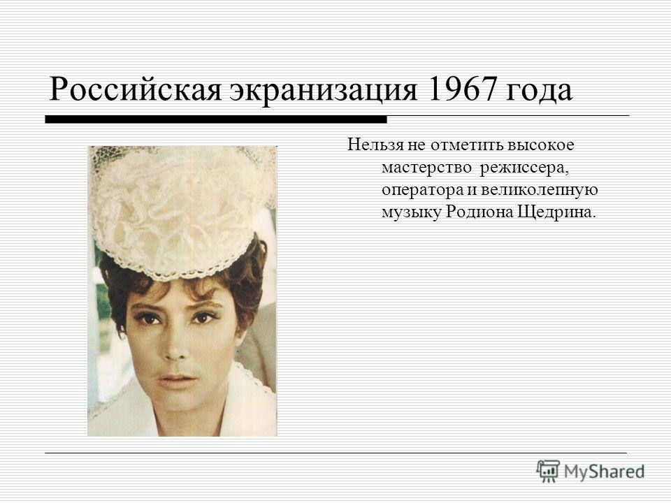 Российская экранизация 1967 года Нельзя не отметить высокое мастерство режиссера, оператора и великолепную музыку Родиона Щедрина.