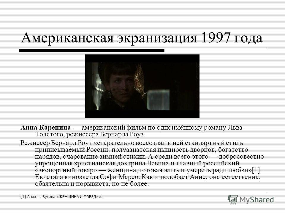 Американская экранизация 1997 года Анна Каренина американский фильм по одноимённому роману Льва Толстого, режиссера Бернарда Роуз. Режиссер Бернард Роуз «старательно воссоздал в ней стандартный стиль приписываемый России: полуазиатская пышность дворц