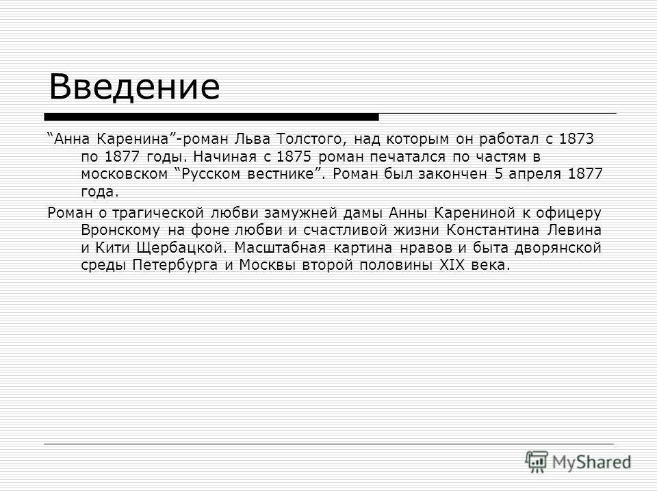 Введение Анна Каренина-роман Льва Толстого, над которым он работал с 1873 по 1877 годы. Начиная с 1875 роман печатался по частям в московском Русском вестнике. Роман был закончен 5 апреля 1877 года. Роман о трагической любви замужней дамы Анны Карени