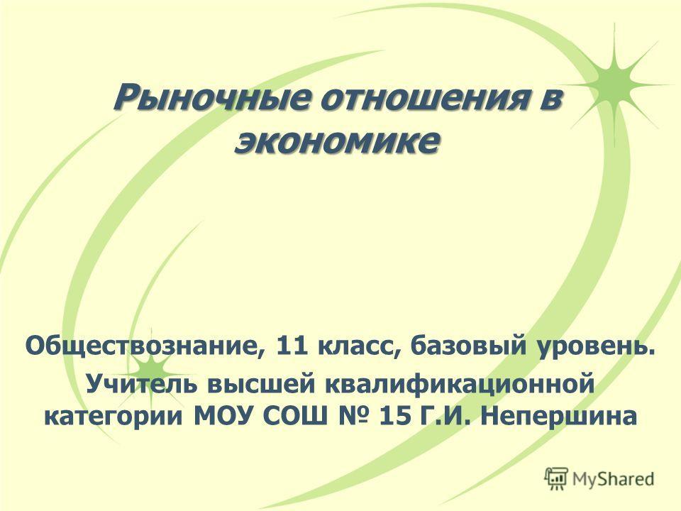 Рыночные отношения в экономике Обществознание, 11 класс, базовый уровень. Учитель высшей квалификационной категории МОУ СОШ 15 Г.И. Непершина