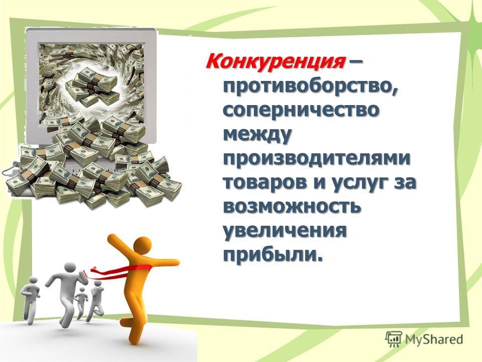 Конкуренция – противоборство, соперничество между производителями товаров и услуг за возможность увеличения прибыли.