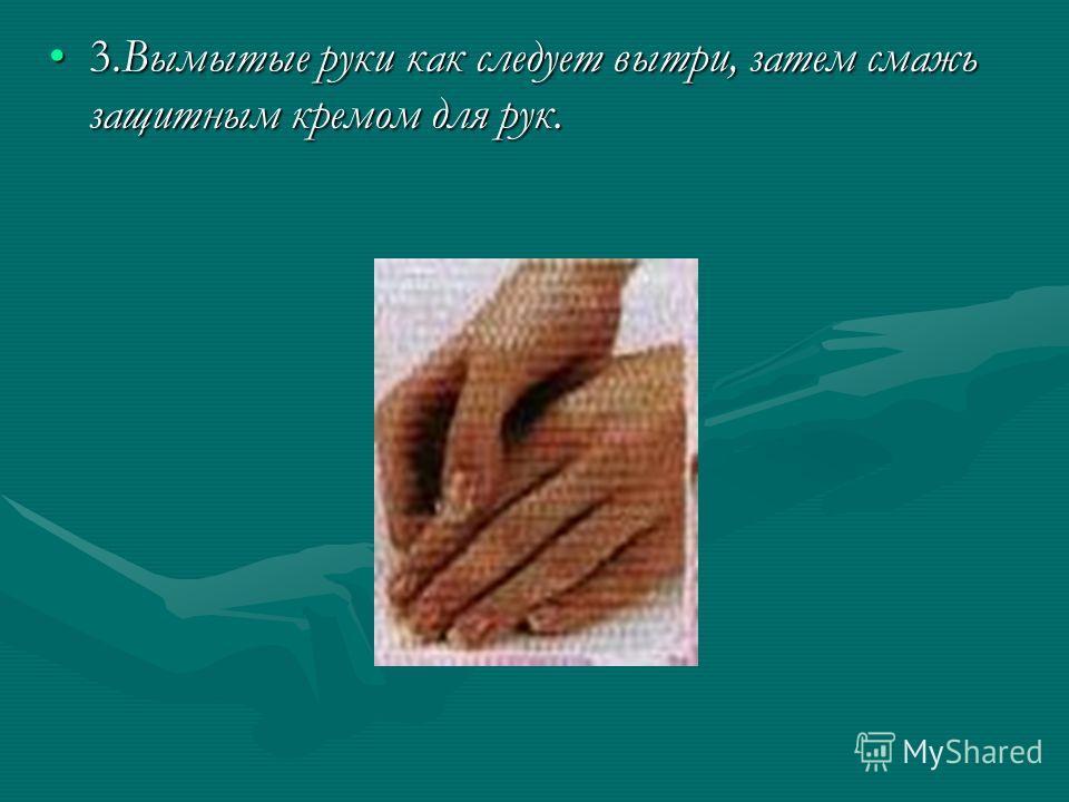 3.Вымытые руки как следует вытри, затем смажь защитным кремом для рук.3.Вымытые руки как следует вытри, затем смажь защитным кремом для рук.