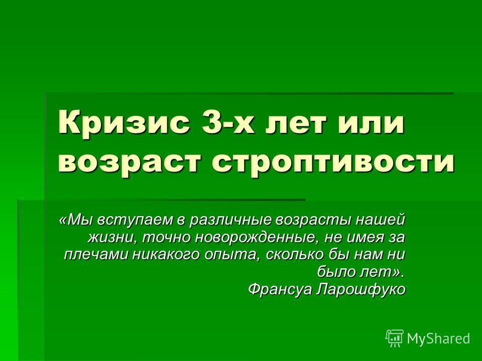 Кризис 3-х лет или возраст строптивости «Мы вступаем в различные возрасты нашей жизни, точно новорожденные, не имея за плечами никакого опыта, сколько бы нам ни было лет». Франсуа Ларошфуко