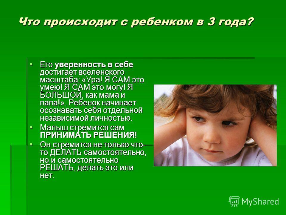 Что происходит с ребенком в 3 года? Его уверенность в себе достигает вселенского масштаба: «Ура! Я САМ это умею! Я САМ это могу! Я БОЛЬШОЙ, как мама и папа!». Ребенок начинает осознавать себя отдельной независимой личностью. Его уверенность в себе до