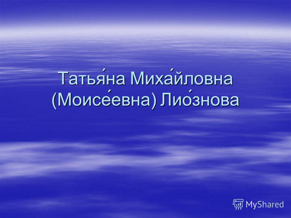 Татья́на Миха́йловна (Моисе́евна) Лио́знова