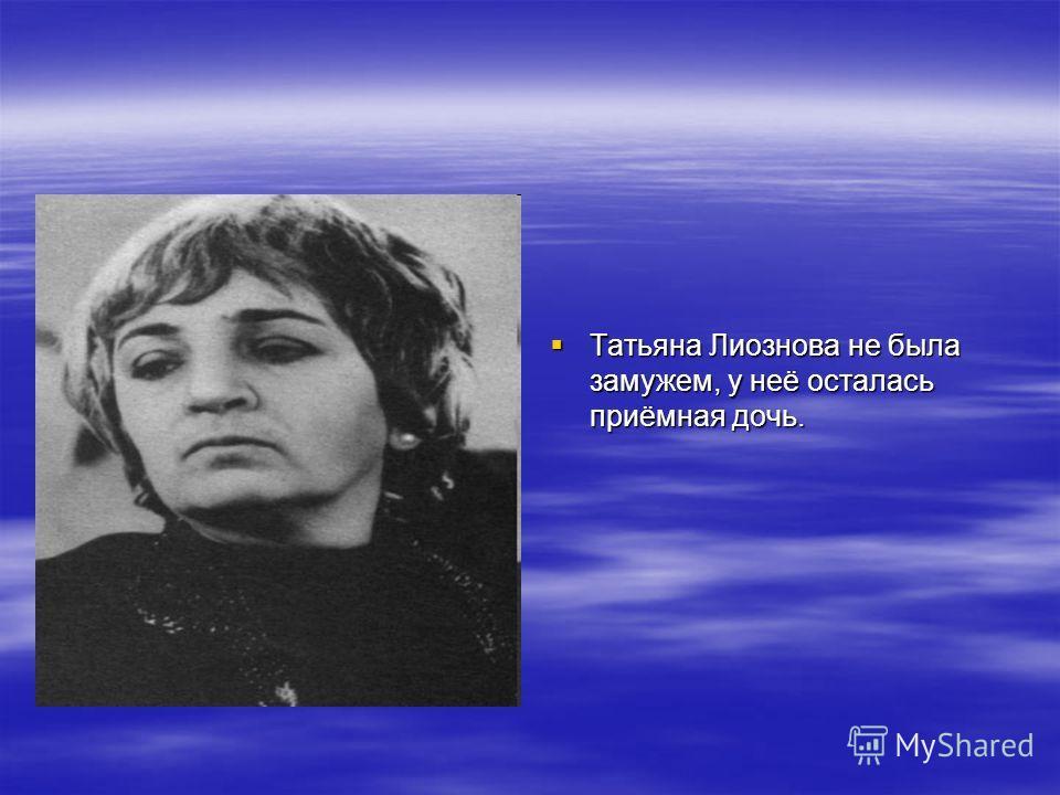 Татьяна Лиознова не была замужем, у неё осталась приёмная дочь. Татьяна Лиознова не была замужем, у неё осталась приёмная дочь.
