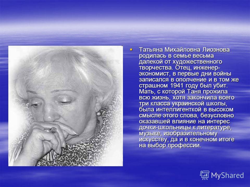 Татьяна Михайловна Лиознова родилась в семье весьма далекой от художественного творчества. Отец, инженер- экономист, в первые дни войны записался в ополчение и в том же страшном 1941 году был убит. Мать, с которой Таня прожила всю жизнь, хотя закончи