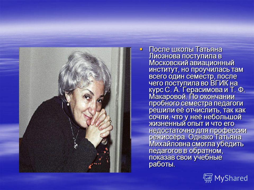 После школы Татьяна Лиознова поступила в Московский авиационный институт, но проучилась там всего один семестр, после чего поступила во ВГИК на курс С. А. Герасимова и Т. Ф. Макаровой. По окончании пробного семестра педагоги решили её отчислить, так