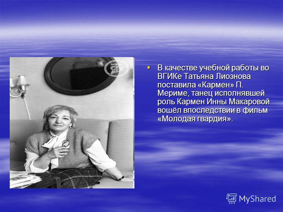 В качестве учебной работы во ВГИКе Татьяна Лиознова поставила «Кармен» П. Мериме, танец исполнявшей роль Кармен Инны Макаровой вошёл впоследствии в фильм «Молодая гвардия». В качестве учебной работы во ВГИКе Татьяна Лиознова поставила «Кармен» П. Мер