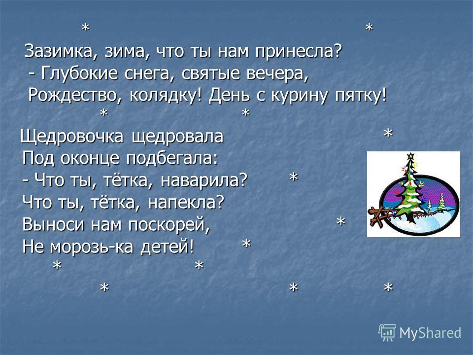 ** Зазимка, зима, что ты нам принесла? - Глубокие снега, святые вечера, Рождество, колядку! День с курину пятку! ** Щедровочка щедровала* Под оконце подбегала: - Что ты, тётка, наварила?* Что ты, тётка, напекла? Выноси нам поскорей,* Не морозь-ка дет