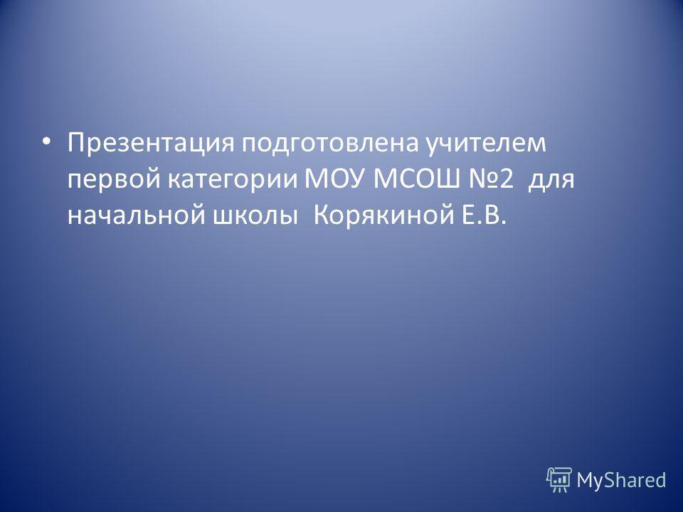 Презентация подготовлена учителем первой категории МОУ МСОШ 2 для начальной школы Корякиной Е.В.