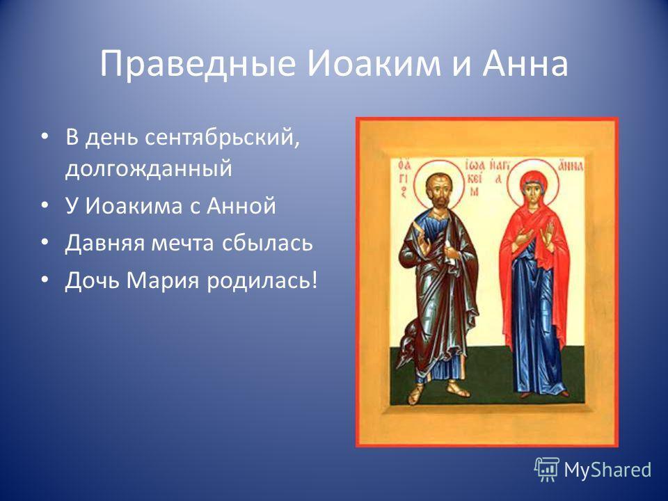 Праведные Иоаким и Анна В день сентябрьский, долгожданный У Иоакима с Анной Давняя мечта сбылась Дочь Мария родилась!