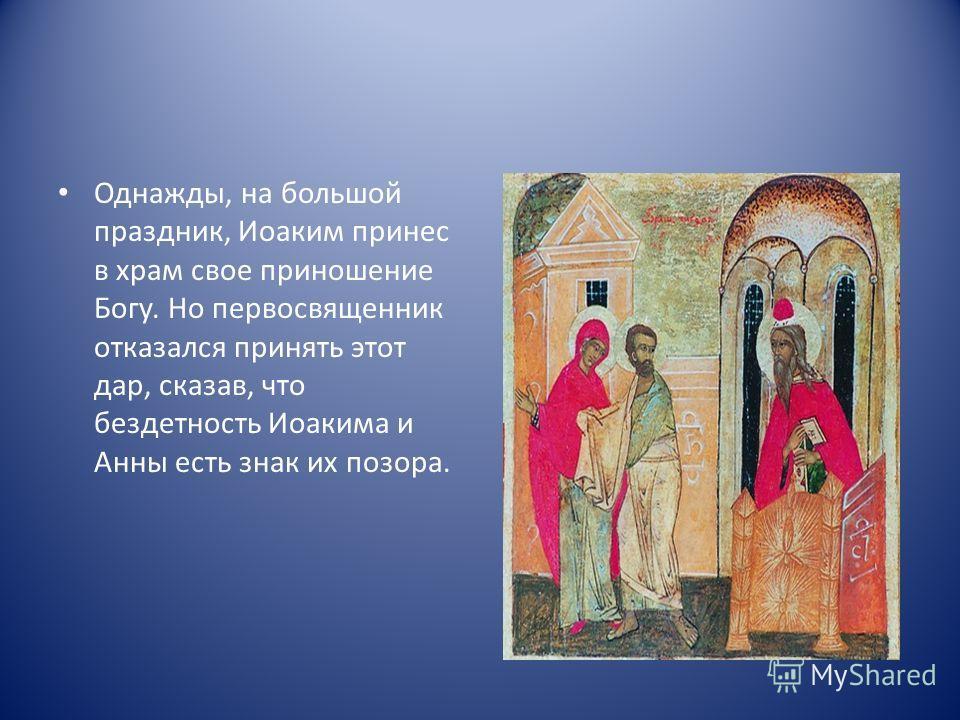 Однажды, на большой праздник, Иоаким принес в храм свое приношение Богу. Но первосвященник отказался принять этот дар, сказав, что бездетность Иоакима и Анны есть знак их позора.
