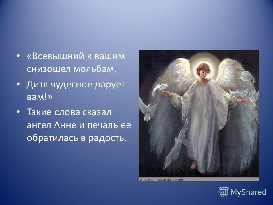 «Всевышний к вашим снизошел мольбам, Дитя чудесное дарует вам!» Такие слова сказал ангел Анне и печаль ее обратилась в радость.