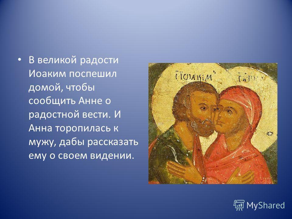 В великой радости Иоаким поспешил домой, чтобы сообщить Анне о радостной вести. И Анна торопилась к мужу, дабы рассказать ему о своем видении.