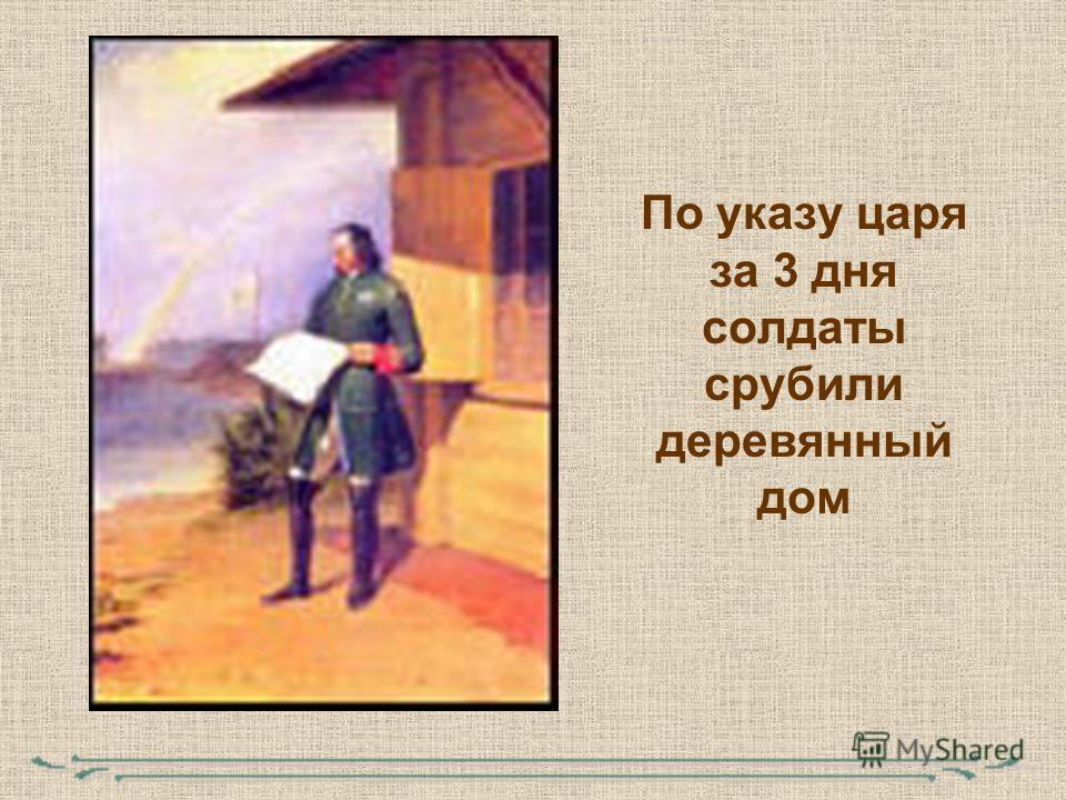 По указу царя за 3 дня солдаты срубили деревянный дом
