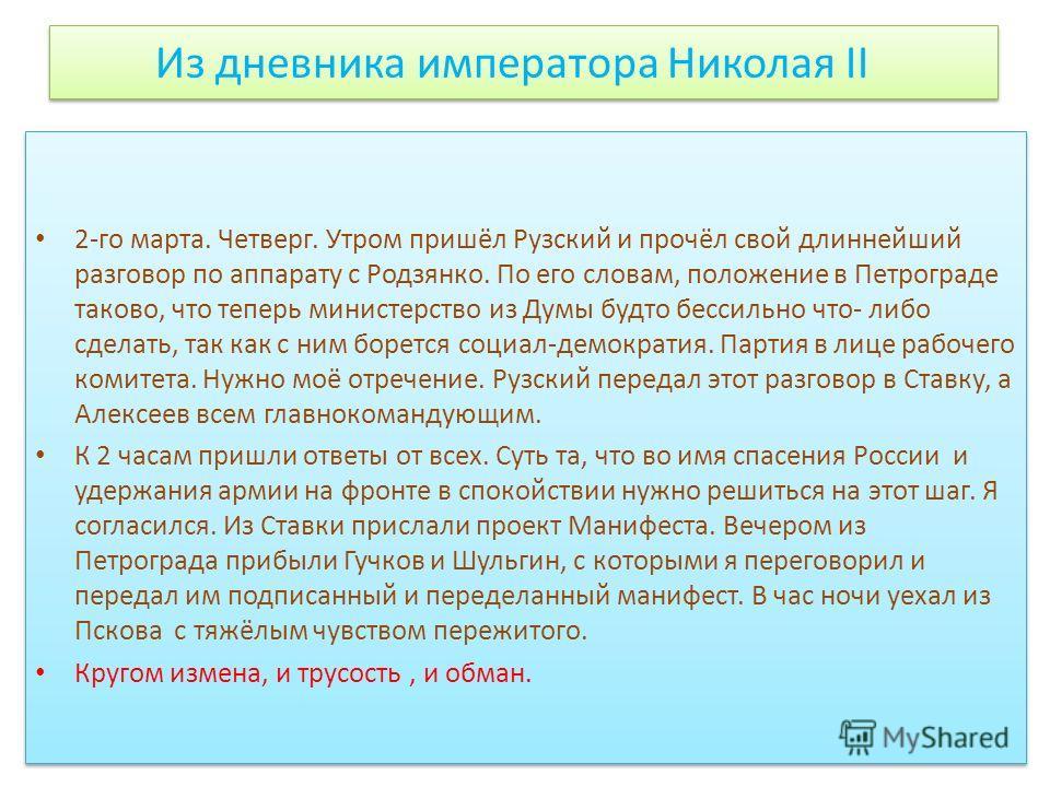 Из дневника императора Николая II 2-го марта. Четверг. Утром пришёл Рузский и прочёл свой длиннейший разговор по аппарату с Родзянко. По его словам, положение в Петрограде таково, что теперь министерство из Думы будто бессильно что- либо сделать, так