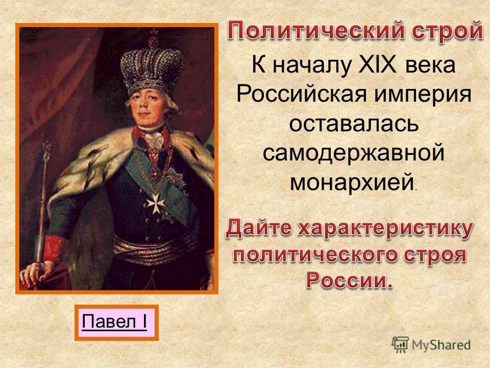 Павел I К началу XIX века Российская империя оставалась самодержавной монархией.