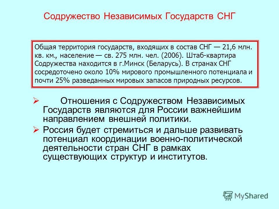 Отношения с Содружеством Независимых Государств являются для России важнейшим направлением внешней политики. Россия будет стремиться и дальше развивать потенциал координации военно-политической деятельности стран СНГ в рамках существующих структур и
