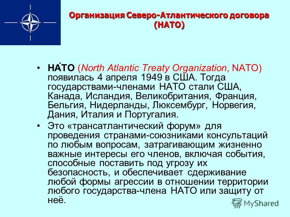 Организация Северо-Атлантического договора (НАТО) НА́ТО (North Atlantic Treaty Organization, NATO) появилась 4 апреля 1949 в США. Тогда государствами-членами НАТО стали США, Канада, Исландия, Великобритания, Франция, Бельгия, Нидерланды, Люксембург,