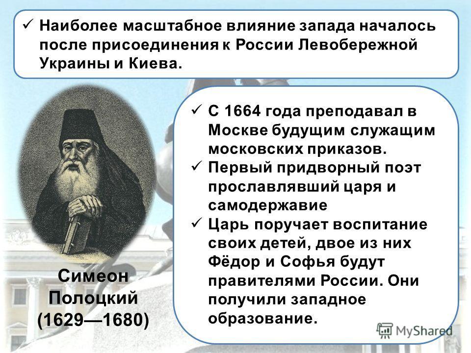 Наиболее масштабное влияние запада началось после присоединения к России Левобережной Украины и Киева. Симеон Полоцкий (16291680) С 1664 года преподавал в Москве будущим служащим московских приказов. Первый придворный поэт прославлявший царя и самоде