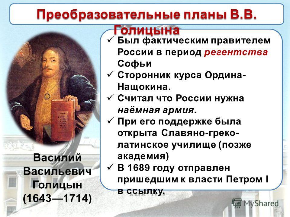 Василий Васильевич Голицын (16431714) Был фактическим правителем России в период регентства Софьи Сторонник курса Ордина- Нащокина. Считал что России нужна наёмная армия. При его поддержке была открыта Славяно-греко- латинское училище (позже академия