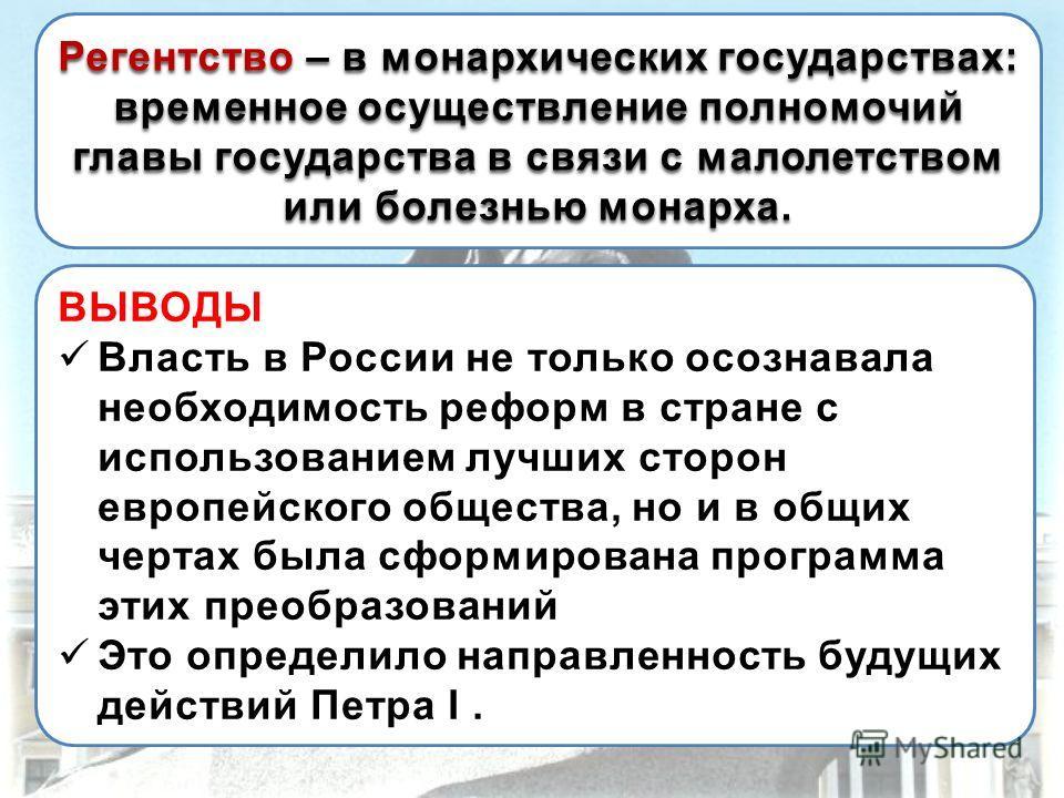 ВЫВОДЫ Власть в России не только осознавала необходимость реформ в стране с использованием лучших сторон европейского общества, но и в общих чертах была сформирована программа этих преобразований Это определило направленность будущих действий Петра I