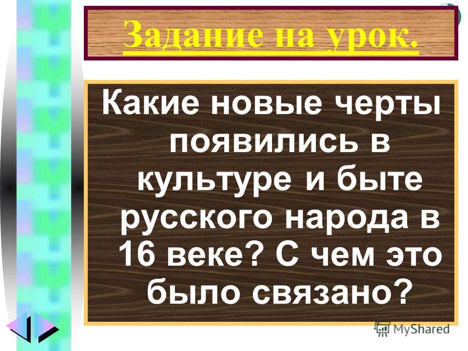 Меню Задание на урок. Какие новые черты появились в культуре и быте русского народа в 16 веке? С чем это было связано?