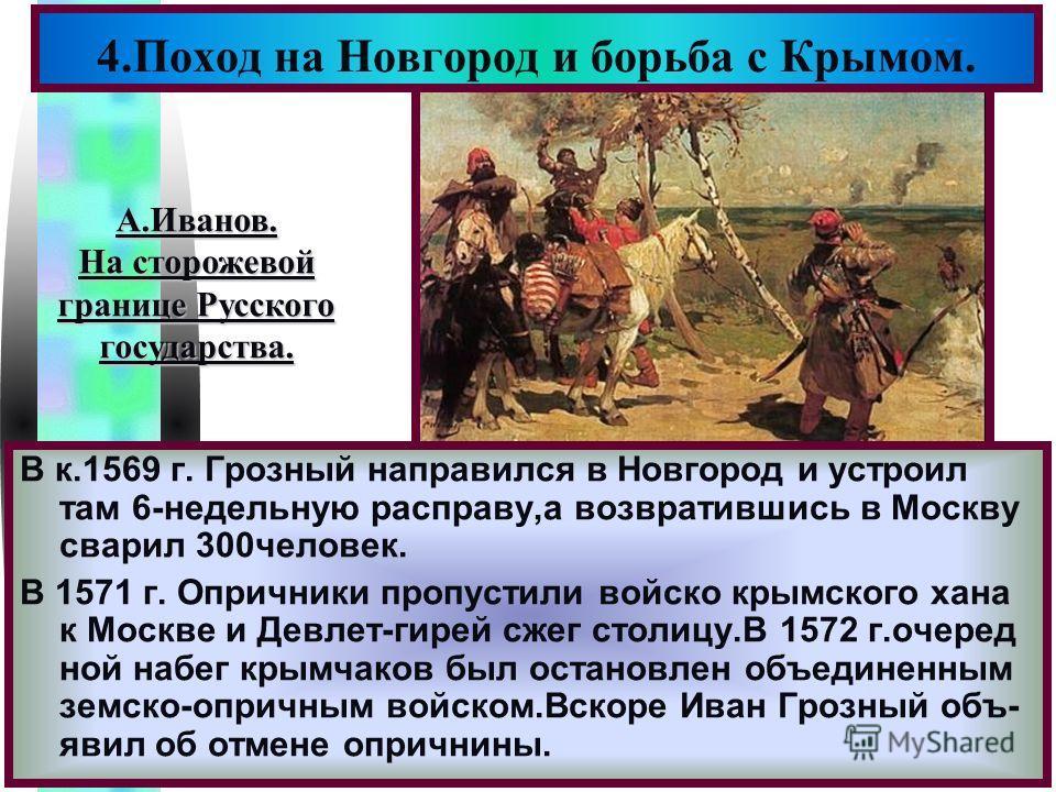 Меню 4.Поход на Новгород и борьба с Крымом. В к.1569 г. Грозный направился в Новгород и устроил там 6-недельную расправу,а возвратившись в Москву сварил 300человек. В 1571 г. Опричники пропустили войско крымского хана к Москве и Девлет-гирей сжег сто
